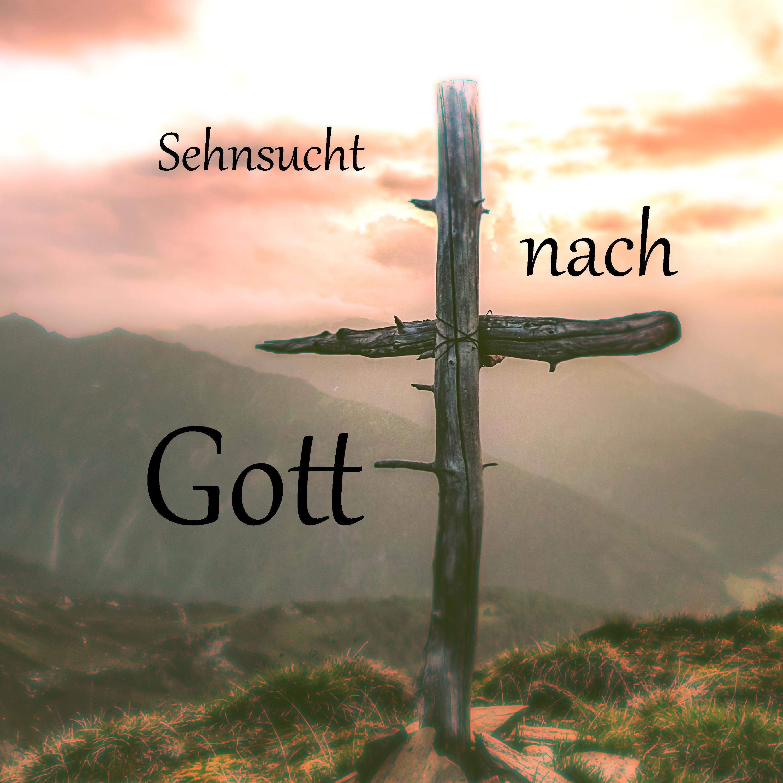 Sehnsucht nach Gott - Was wir zum Leben brauchen